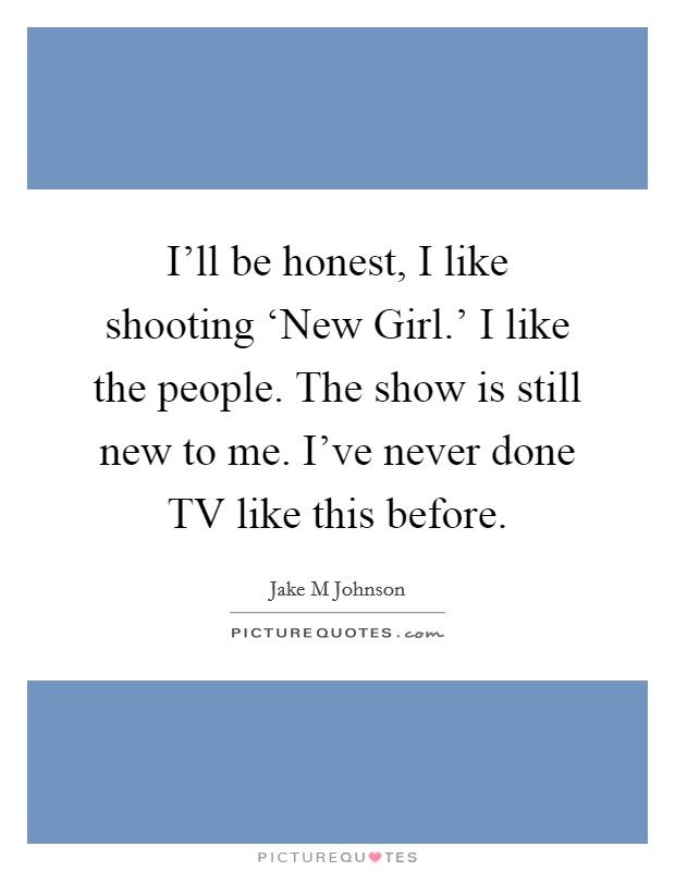 I'll be honest, I like shooting 'New Girl.' I like the people. The show is still new to me. I've never done TV like this before Picture Quote #1