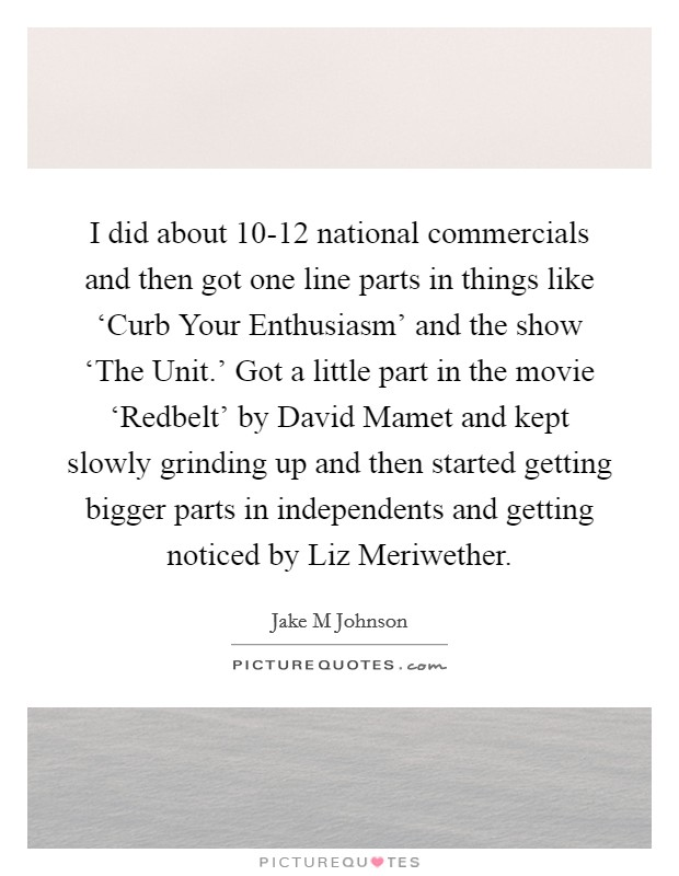 I did about 10-12 national commercials and then got one line parts in things like 'Curb Your Enthusiasm' and the show 'The Unit.' Got a little part in the movie 'Redbelt' by David Mamet and kept slowly grinding up and then started getting bigger parts in independents and getting noticed by Liz Meriwether Picture Quote #1