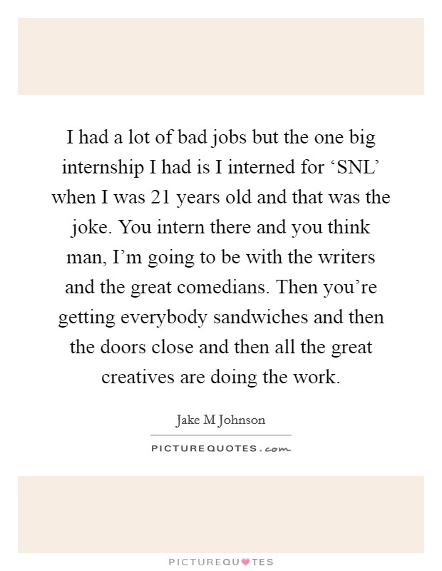 I had a lot of bad jobs but the one big internship I had is I interned for 'SNL' when I was 21 years old and that was the joke. You intern there and you think man, I'm going to be with the writers and the great comedians. Then you're getting everybody sandwiches and then the doors close and then all the great creatives are doing the work Picture Quote #1