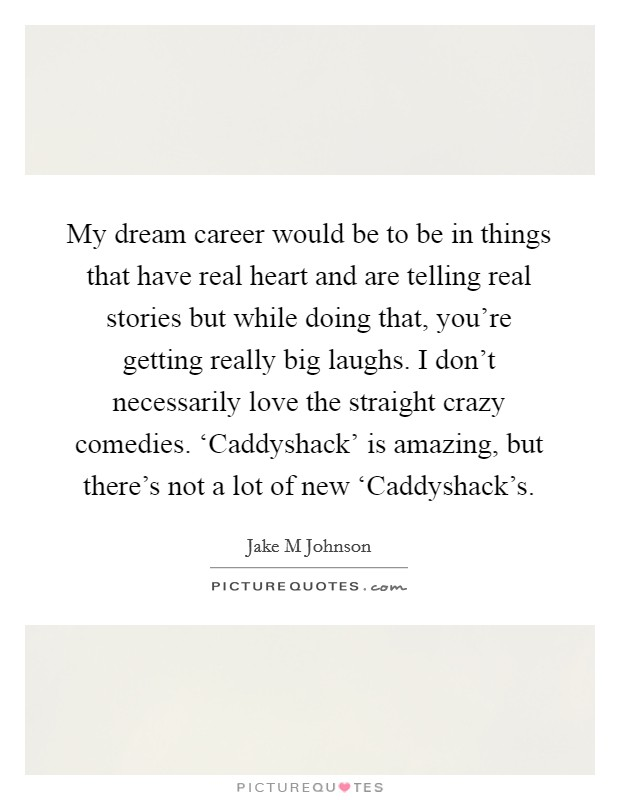 My dream career would be to be in things that have real heart and are telling real stories but while doing that, you're getting really big laughs. I don't necessarily love the straight crazy comedies. 'Caddyshack' is amazing, but there's not a lot of new 'Caddyshack's Picture Quote #1