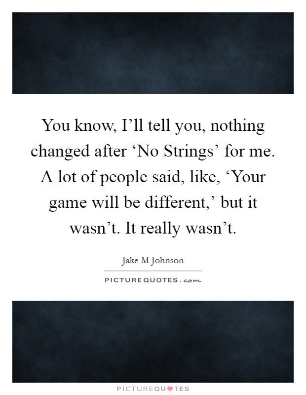 You know, I'll tell you, nothing changed after 'No Strings' for me. A lot of people said, like, 'Your game will be different,' but it wasn't. It really wasn't Picture Quote #1