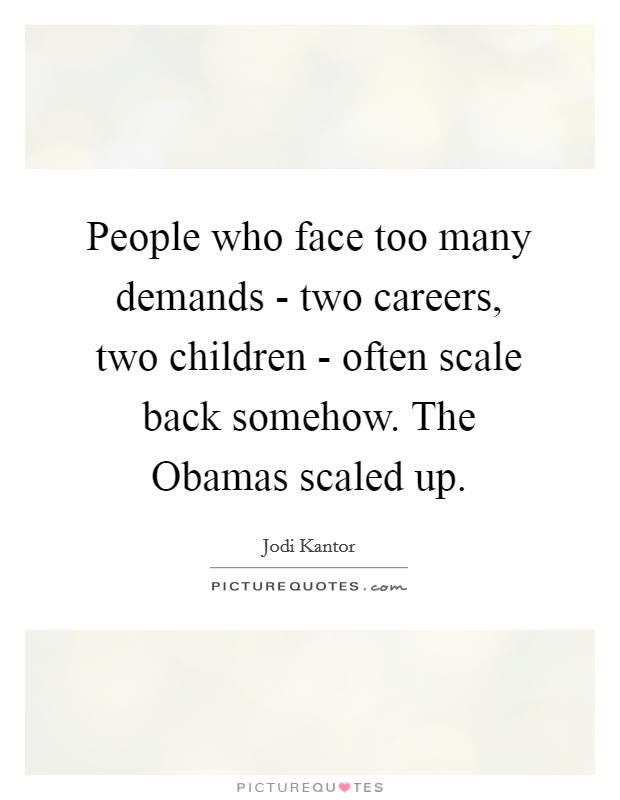 People who face too many demands - two careers, two children - often scale back somehow. The Obamas scaled up Picture Quote #1