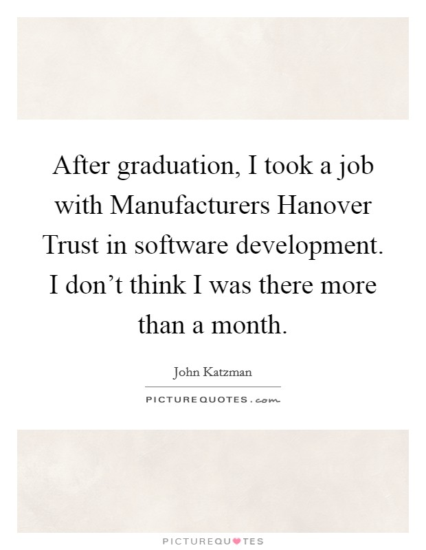 After graduation, I took a job with Manufacturers Hanover Trust in software development. I don't think I was there more than a month Picture Quote #1