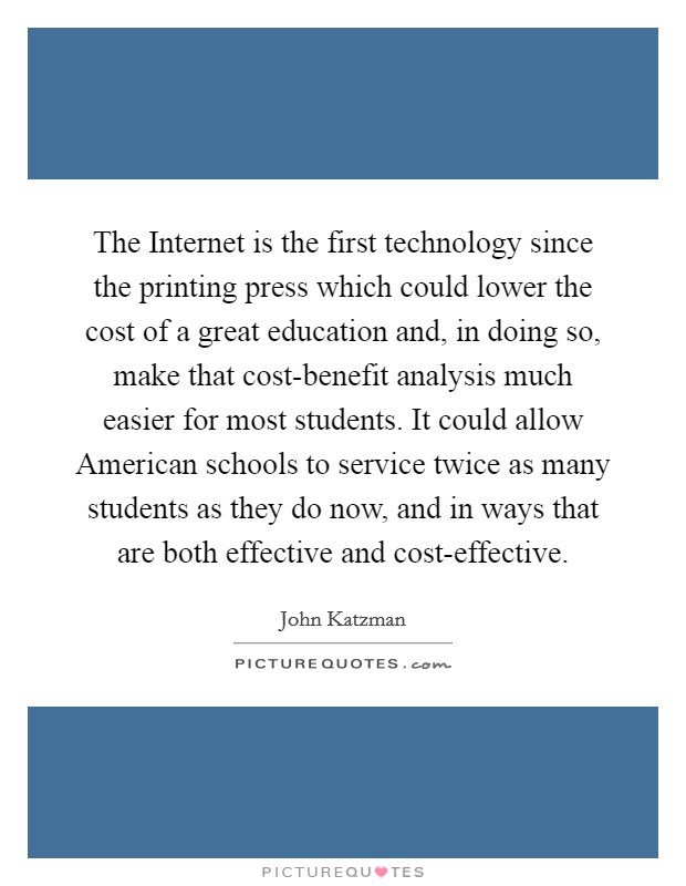 The Internet is the first technology since the printing press which could lower the cost of a great education and, in doing so, make that cost-benefit analysis much easier for most students. It could allow American schools to service twice as many students as they do now, and in ways that are both effective and cost-effective Picture Quote #1