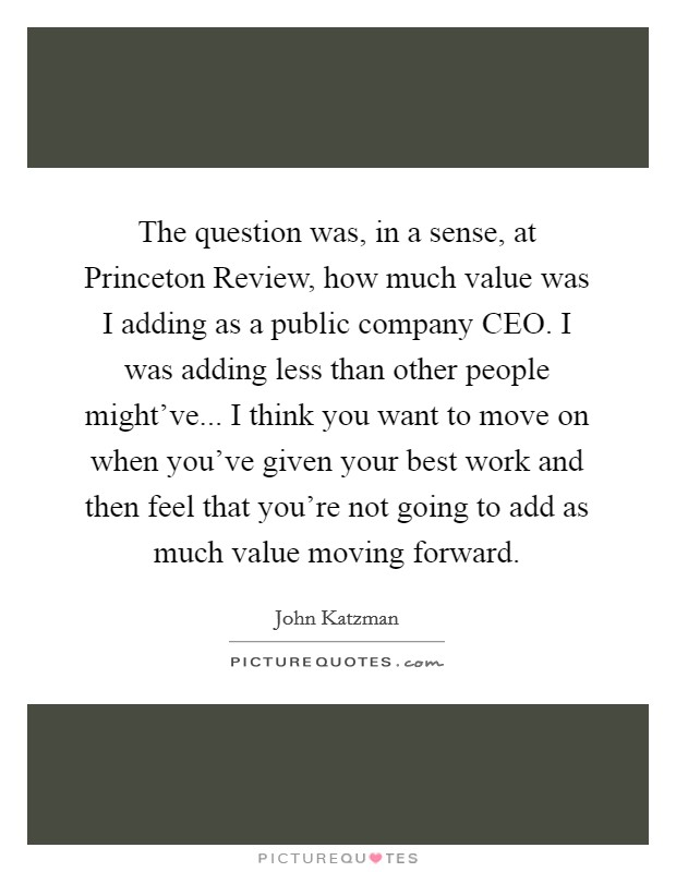 The question was, in a sense, at Princeton Review, how much value was I adding as a public company CEO. I was adding less than other people might've... I think you want to move on when you've given your best work and then feel that you're not going to add as much value moving forward Picture Quote #1