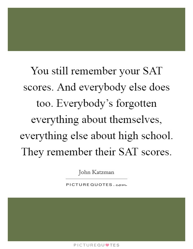 You still remember your SAT scores. And everybody else does too. Everybody's forgotten everything about themselves, everything else about high school. They remember their SAT scores Picture Quote #1
