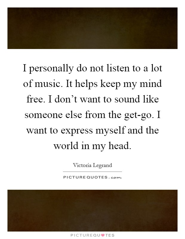 I personally do not listen to a lot of music. It helps keep my mind free. I don't want to sound like someone else from the get-go. I want to express myself and the world in my head Picture Quote #1