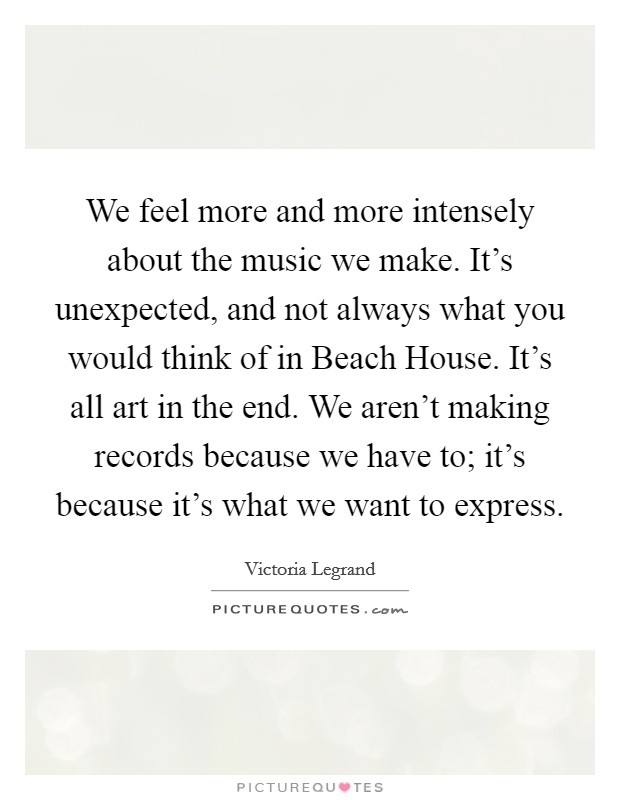 We feel more and more intensely about the music we make. It's unexpected, and not always what you would think of in Beach House. It's all art in the end. We aren't making records because we have to; it's because it's what we want to express Picture Quote #1