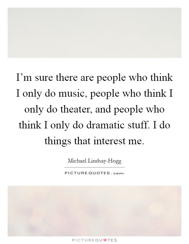 I'm sure there are people who think I only do music, people who think I only do theater, and people who think I only do dramatic stuff. I do things that interest me Picture Quote #1
