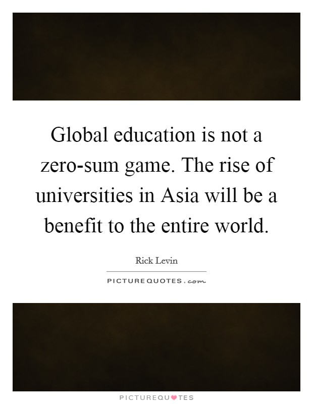 Global education is not a zero-sum game. The rise of universities in Asia will be a benefit to the entire world Picture Quote #1