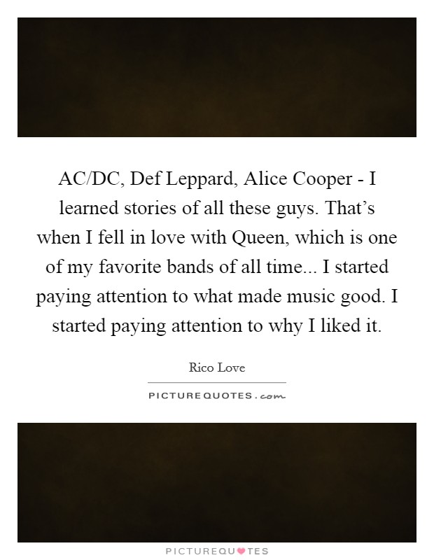AC/DC, Def Leppard, Alice Cooper - I learned stories of all these guys. That's when I fell in love with Queen, which is one of my favorite bands of all time... I started paying attention to what made music good. I started paying attention to why I liked it Picture Quote #1