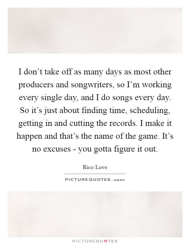 I don't take off as many days as most other producers and songwriters, so I'm working every single day, and I do songs every day. So it's just about finding time, scheduling, getting in and cutting the records. I make it happen and that's the name of the game. It's no excuses - you gotta figure it out Picture Quote #1