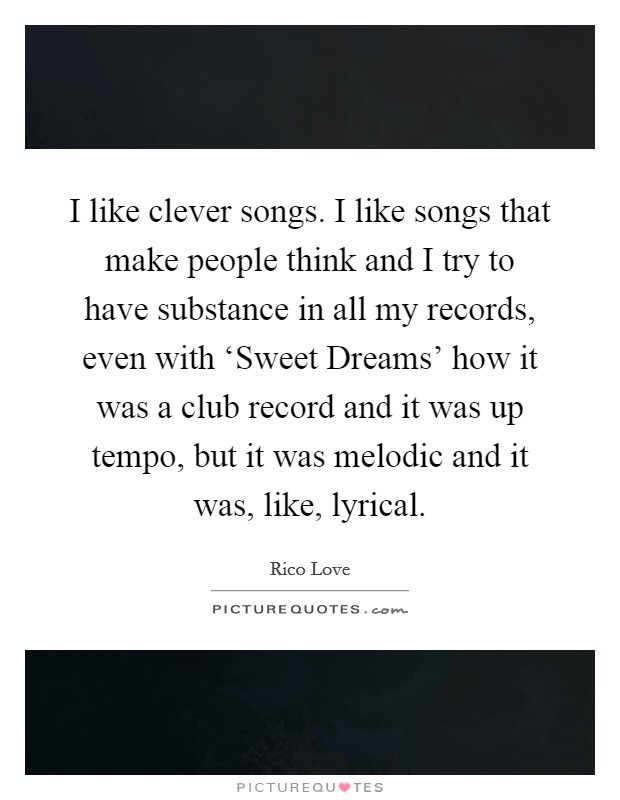 I like clever songs. I like songs that make people think and I try to have substance in all my records, even with 'Sweet Dreams' how it was a club record and it was up tempo, but it was melodic and it was, like, lyrical Picture Quote #1