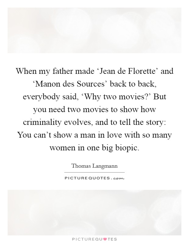 When my father made 'Jean de Florette' and 'Manon des Sources' back to back, everybody said, 'Why two movies?' But you need two movies to show how criminality evolves, and to tell the story: You can't show a man in love with so many women in one big biopic Picture Quote #1