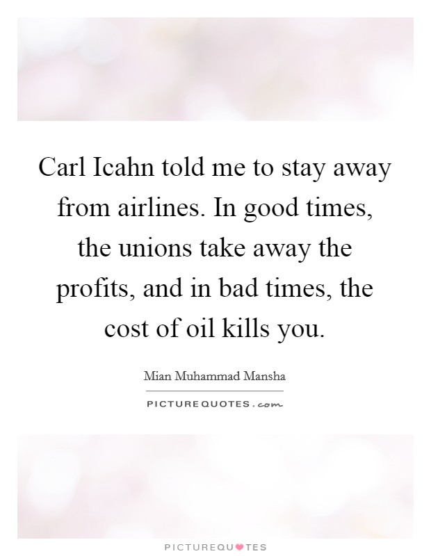 Carl Icahn told me to stay away from airlines. In good times, the unions take away the profits, and in bad times, the cost of oil kills you Picture Quote #1