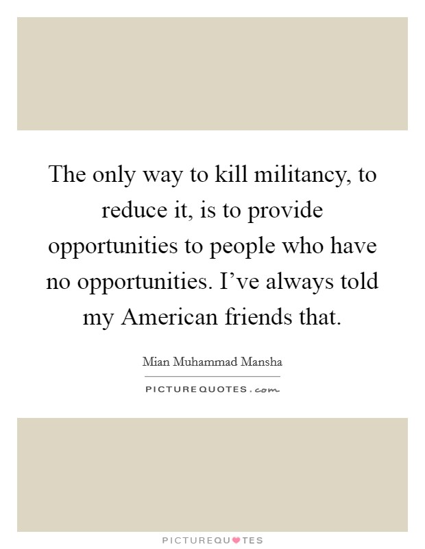 The only way to kill militancy, to reduce it, is to provide opportunities to people who have no opportunities. I've always told my American friends that Picture Quote #1