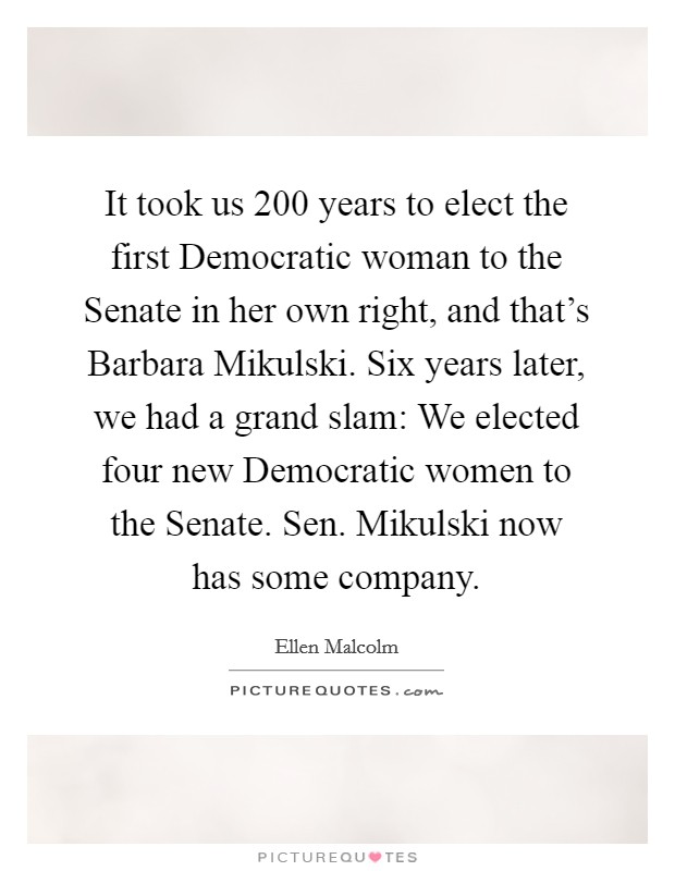 It took us 200 years to elect the first Democratic woman to the Senate in her own right, and that's Barbara Mikulski. Six years later, we had a grand slam: We elected four new Democratic women to the Senate. Sen. Mikulski now has some company Picture Quote #1
