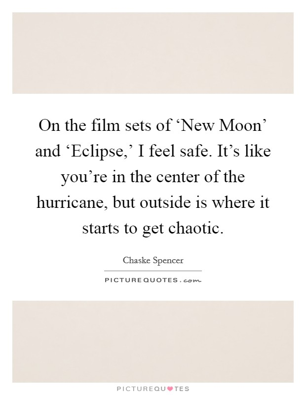 On the film sets of 'New Moon' and 'Eclipse,' I feel safe. It's like you're in the center of the hurricane, but outside is where it starts to get chaotic Picture Quote #1