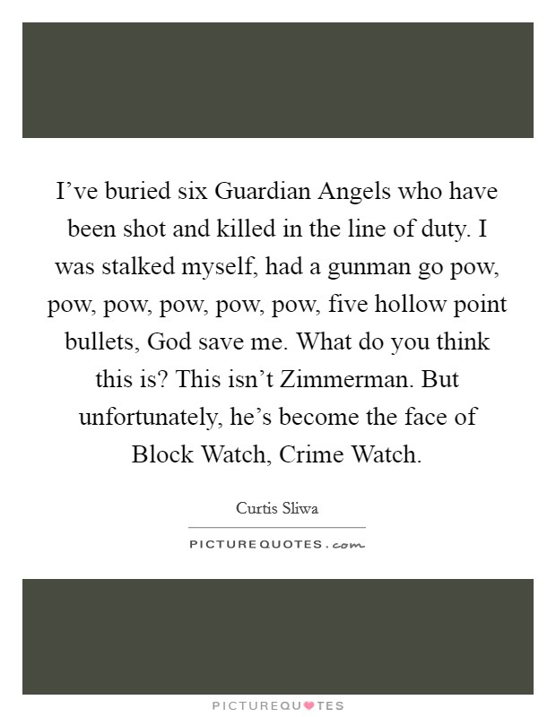 I've buried six Guardian Angels who have been shot and killed in the line of duty. I was stalked myself, had a gunman go pow, pow, pow, pow, pow, pow, five hollow point bullets, God save me. What do you think this is? This isn't Zimmerman. But unfortunately, he's become the face of Block Watch, Crime Watch Picture Quote #1