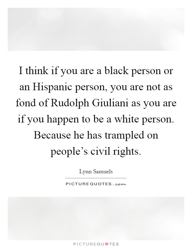 I think if you are a black person or an Hispanic person, you are not as fond of Rudolph Giuliani as you are if you happen to be a white person. Because he has trampled on people's civil rights Picture Quote #1