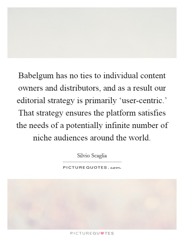 Babelgum has no ties to individual content owners and distributors, and as a result our editorial strategy is primarily 'user-centric.' That strategy ensures the platform satisfies the needs of a potentially infinite number of niche audiences around the world Picture Quote #1