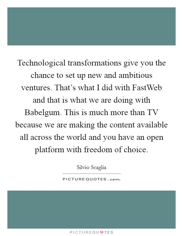 Technological transformations give you the chance to set up new and ambitious ventures. That's what I did with FastWeb and that is what we are doing with Babelgum. This is much more than TV because we are making the content available all across the world and you have an open platform with freedom of choice Picture Quote #1