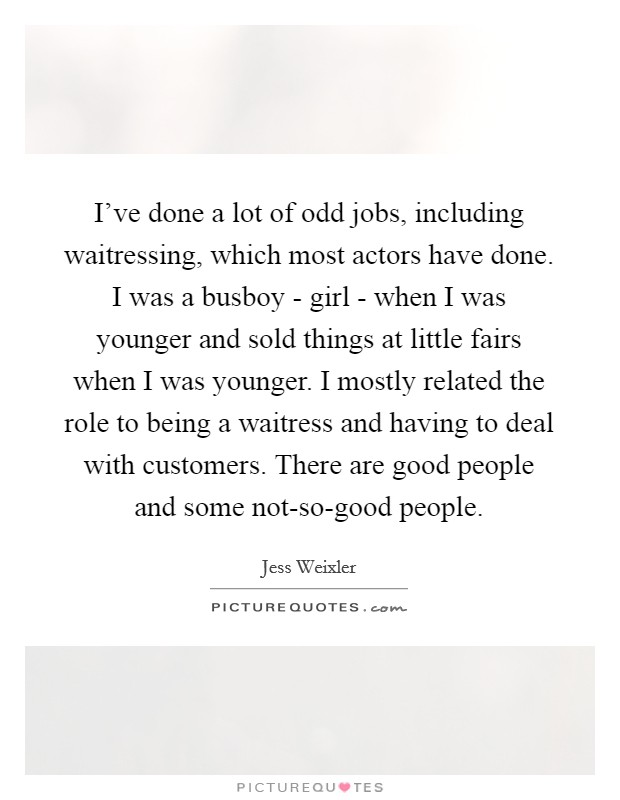 I've done a lot of odd jobs, including waitressing, which most actors have done. I was a busboy - girl - when I was younger and sold things at little fairs when I was younger. I mostly related the role to being a waitress and having to deal with customers. There are good people and some not-so-good people Picture Quote #1