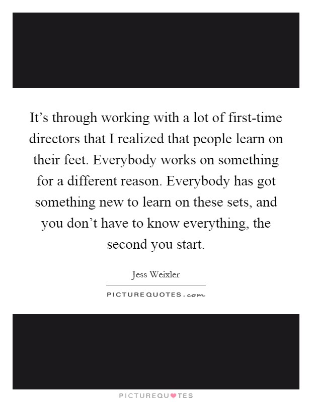 It's through working with a lot of first-time directors that I realized that people learn on their feet. Everybody works on something for a different reason. Everybody has got something new to learn on these sets, and you don't have to know everything, the second you start Picture Quote #1