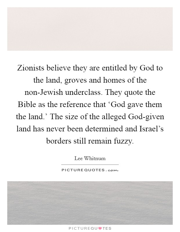 Zionists believe they are entitled by God to the land, groves and homes of the non-Jewish underclass. They quote the Bible as the reference that 'God gave them the land.' The size of the alleged God-given land has never been determined and Israel's borders still remain fuzzy Picture Quote #1