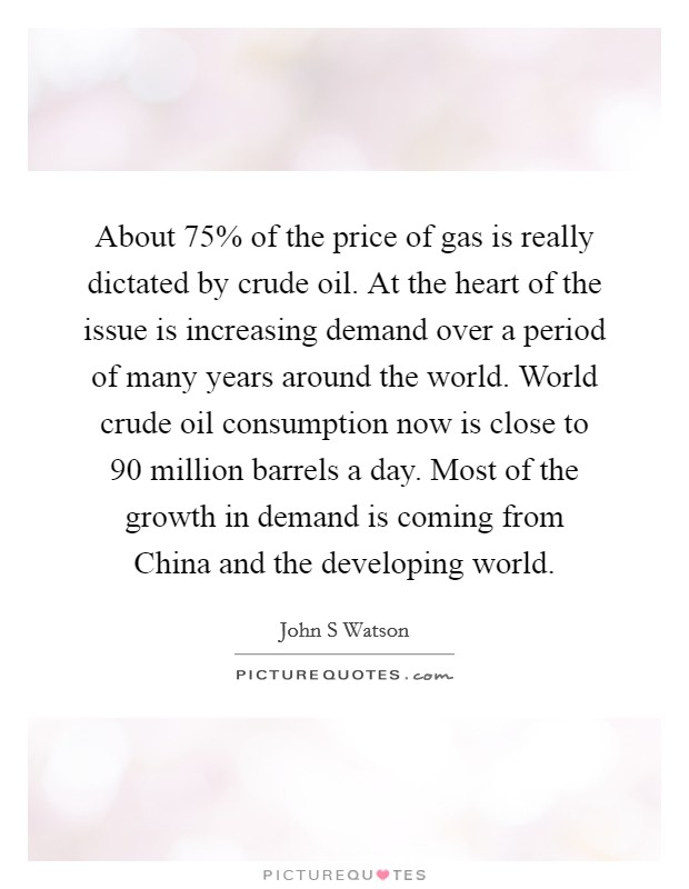 About 75% of the price of gas is really dictated by crude oil. At the heart of the issue is increasing demand over a period of many years around the world. World crude oil consumption now is close to 90 million barrels a day. Most of the growth in demand is coming from China and the developing world Picture Quote #1
