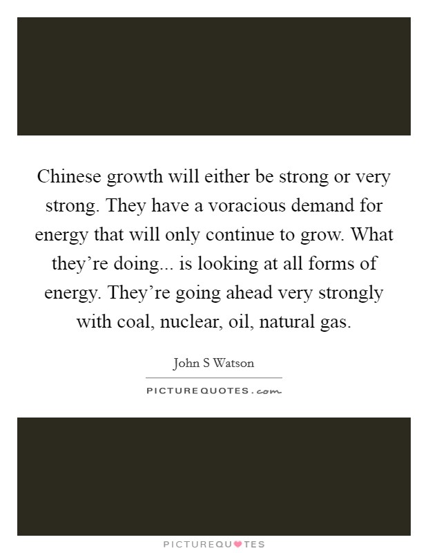 Chinese growth will either be strong or very strong. They have a voracious demand for energy that will only continue to grow. What they're doing... is looking at all forms of energy. They're going ahead very strongly with coal, nuclear, oil, natural gas Picture Quote #1