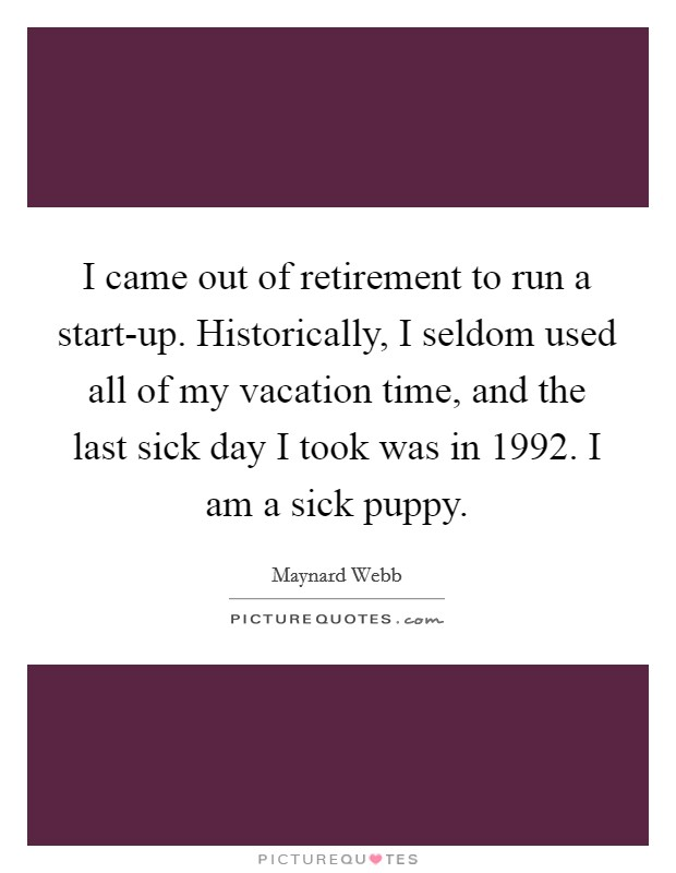 I came out of retirement to run a start-up. Historically, I seldom used all of my vacation time, and the last sick day I took was in 1992. I am a sick puppy Picture Quote #1