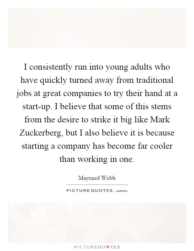 I consistently run into young adults who have quickly turned away from traditional jobs at great companies to try their hand at a start-up. I believe that some of this stems from the desire to strike it big like Mark Zuckerberg, but I also believe it is because starting a company has become far cooler than working in one Picture Quote #1