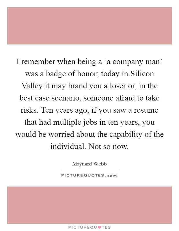 I remember when being a 'a company man' was a badge of honor; today in Silicon Valley it may brand you a loser or, in the best case scenario, someone afraid to take risks. Ten years ago, if you saw a resume that had multiple jobs in ten years, you would be worried about the capability of the individual. Not so now Picture Quote #1