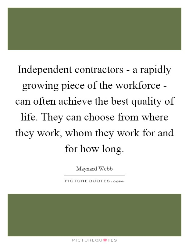 Independent contractors - a rapidly growing piece of the workforce - can often achieve the best quality of life. They can choose from where they work, whom they work for and for how long Picture Quote #1