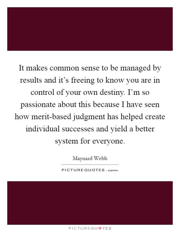 It makes common sense to be managed by results and it's freeing to know you are in control of your own destiny. I'm so passionate about this because I have seen how merit-based judgment has helped create individual successes and yield a better system for everyone Picture Quote #1