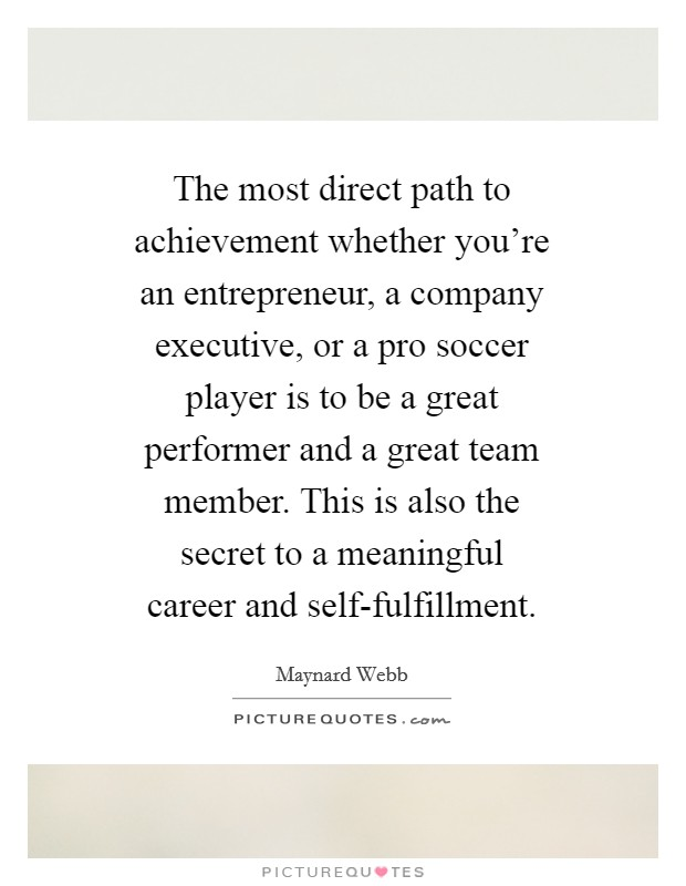 The most direct path to achievement whether you're an entrepreneur, a company executive, or a pro soccer player is to be a great performer and a great team member. This is also the secret to a meaningful career and self-fulfillment Picture Quote #1