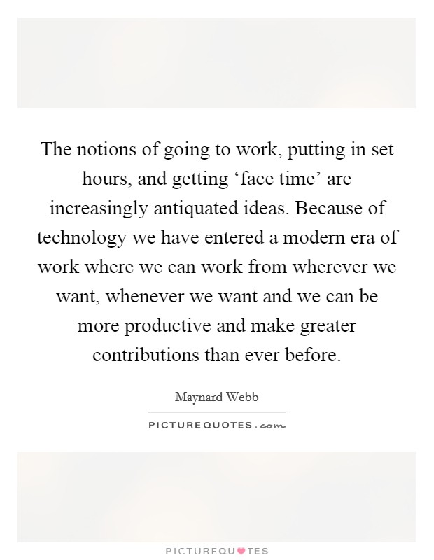 The notions of going to work, putting in set hours, and getting 'face time' are increasingly antiquated ideas. Because of technology we have entered a modern era of work where we can work from wherever we want, whenever we want and we can be more productive and make greater contributions than ever before Picture Quote #1