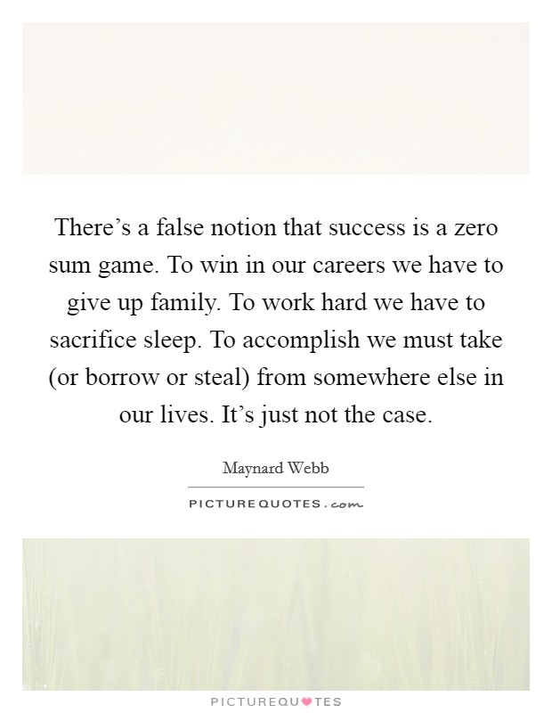 There's a false notion that success is a zero sum game. To win in our careers we have to give up family. To work hard we have to sacrifice sleep. To accomplish we must take (or borrow or steal) from somewhere else in our lives. It's just not the case Picture Quote #1