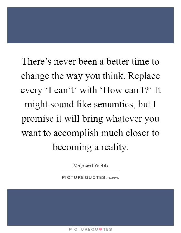 There's never been a better time to change the way you think. Replace every 'I can't' with 'How can I?' It might sound like semantics, but I promise it will bring whatever you want to accomplish much closer to becoming a reality Picture Quote #1