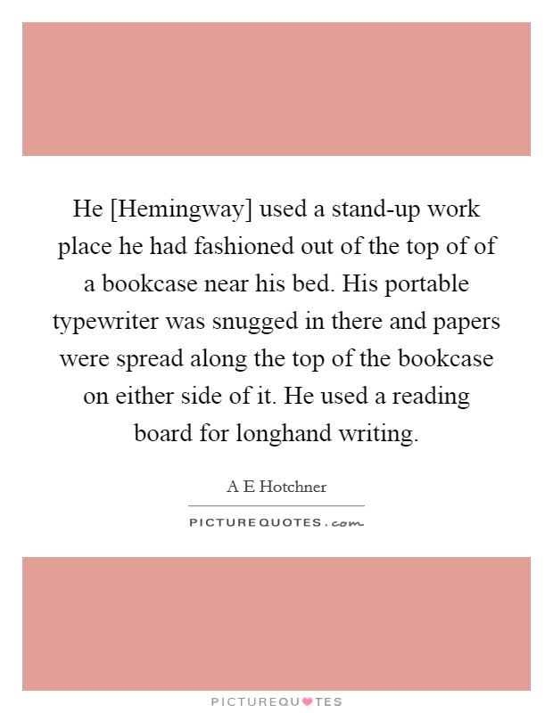 He [Hemingway] used a stand-up work place he had fashioned out of the top of of a bookcase near his bed. His portable typewriter was snugged in there and papers were spread along the top of the bookcase on either side of it. He used a reading board for longhand writing Picture Quote #1