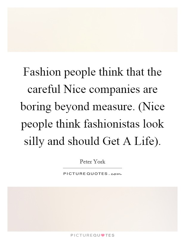 Fashion people think that the careful Nice companies are boring beyond measure. (Nice people think fashionistas look silly and should Get A Life) Picture Quote #1