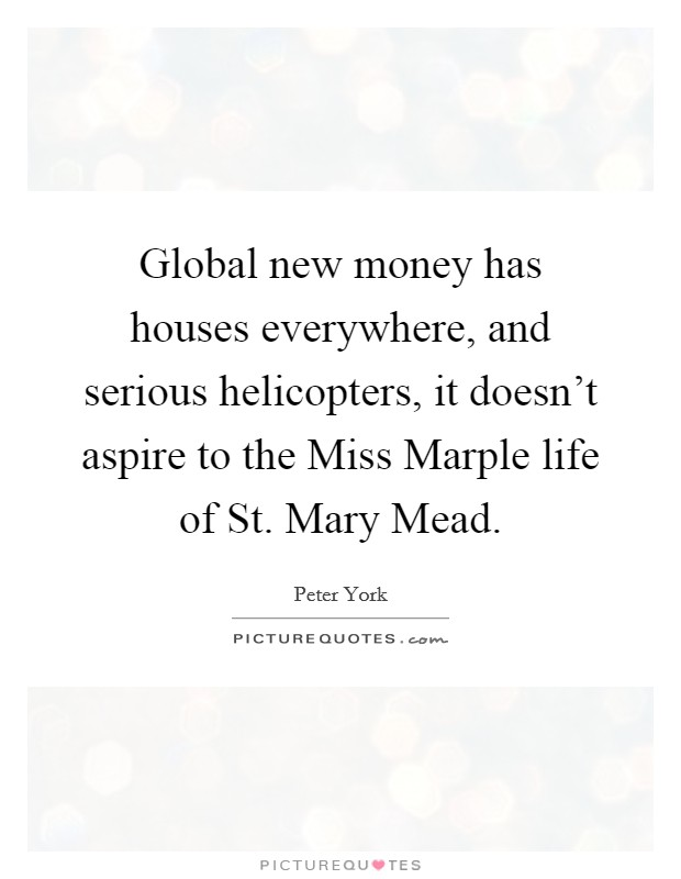 Global new money has houses everywhere, and serious helicopters, it doesn't aspire to the Miss Marple life of St. Mary Mead Picture Quote #1