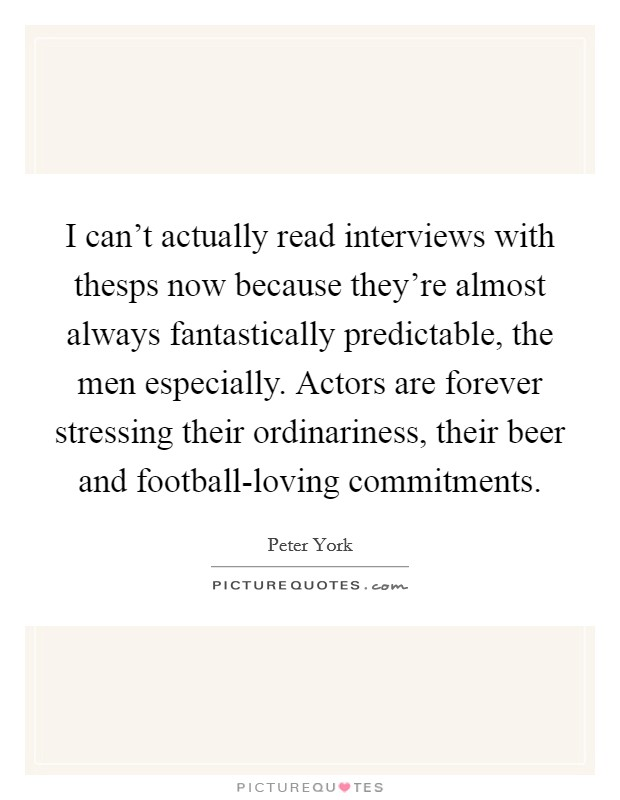 I can't actually read interviews with thesps now because they're almost always fantastically predictable, the men especially. Actors are forever stressing their ordinariness, their beer and football-loving commitments Picture Quote #1