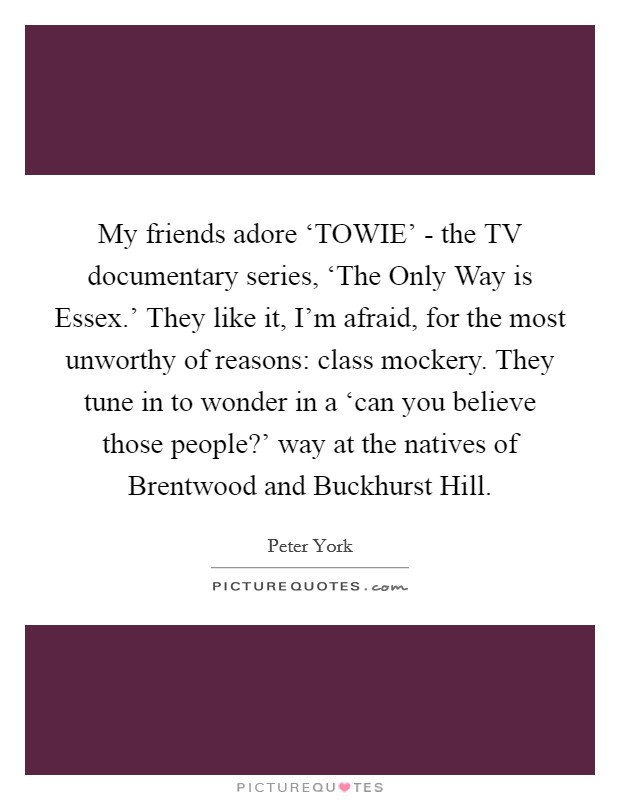 My friends adore 'TOWIE' - the TV documentary series, 'The Only Way is Essex.' They like it, I'm afraid, for the most unworthy of reasons: class mockery. They tune in to wonder in a 'can you believe those people?' way at the natives of Brentwood and Buckhurst Hill Picture Quote #1