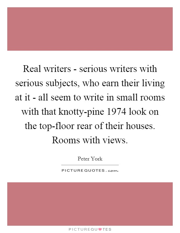Real writers - serious writers with serious subjects, who earn their living at it - all seem to write in small rooms with that knotty-pine 1974 look on the top-floor rear of their houses. Rooms with views Picture Quote #1