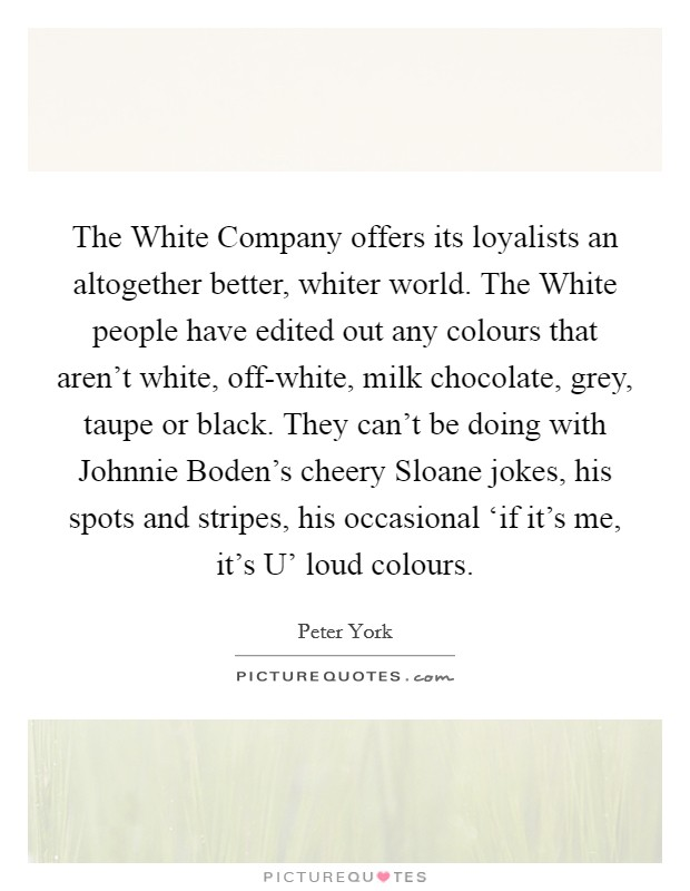 The White Company offers its loyalists an altogether better, whiter world. The White people have edited out any colours that aren't white, off-white, milk chocolate, grey, taupe or black. They can't be doing with Johnnie Boden's cheery Sloane jokes, his spots and stripes, his occasional 'if it's me, it's U' loud colours Picture Quote #1