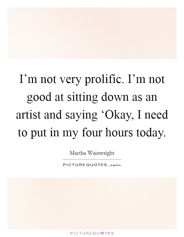 I'm not very prolific. I'm not good at sitting down as an artist and saying 'Okay, I need to put in my four hours today Picture Quote #1