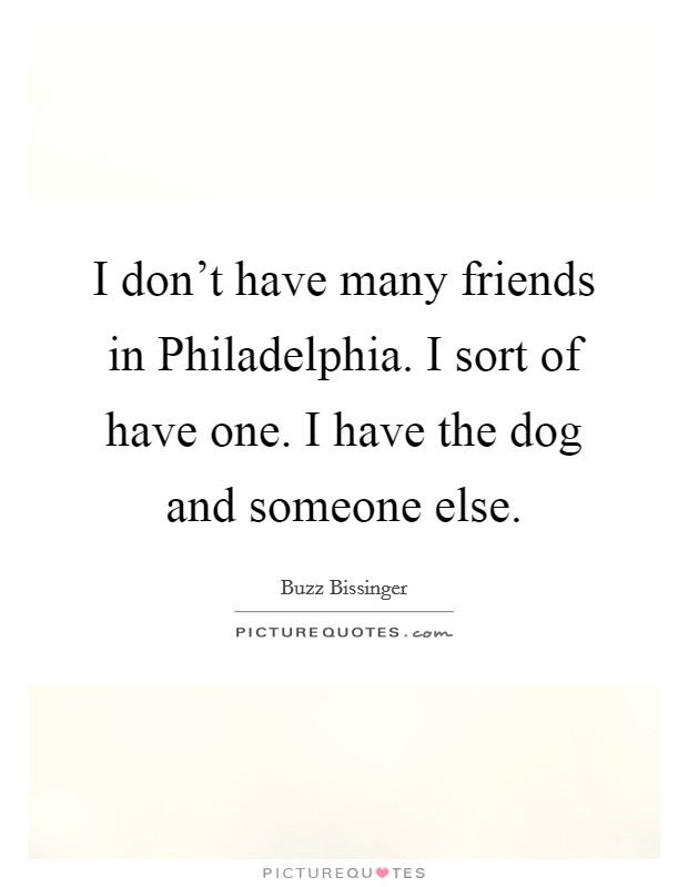I don't have many friends in Philadelphia. I sort of have one. I have the dog and someone else Picture Quote #1