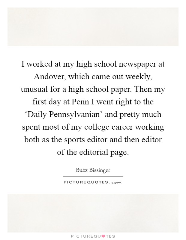 I worked at my high school newspaper at Andover, which came out weekly, unusual for a high school paper. Then my first day at Penn I went right to the 'Daily Pennsylvanian' and pretty much spent most of my college career working both as the sports editor and then editor of the editorial page Picture Quote #1